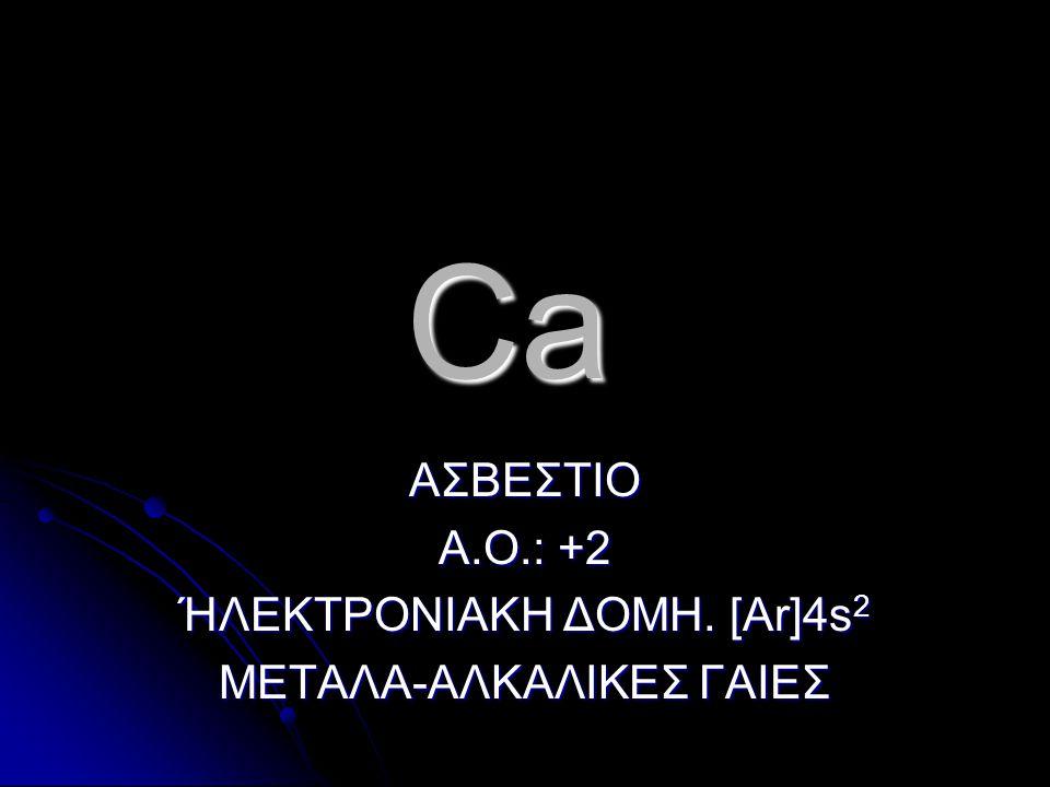 ΑΣΒΕΣΤΙΟ Α.Ο.: +2 ΉΛΕΚΤΡΟΝΙΑΚΗ ΔΟΜΗ. [Ar]4s2 ΜΕΤΑΛΑ-ΑΛΚΑΛΙΚΕΣ ΓΑΙΕΣ